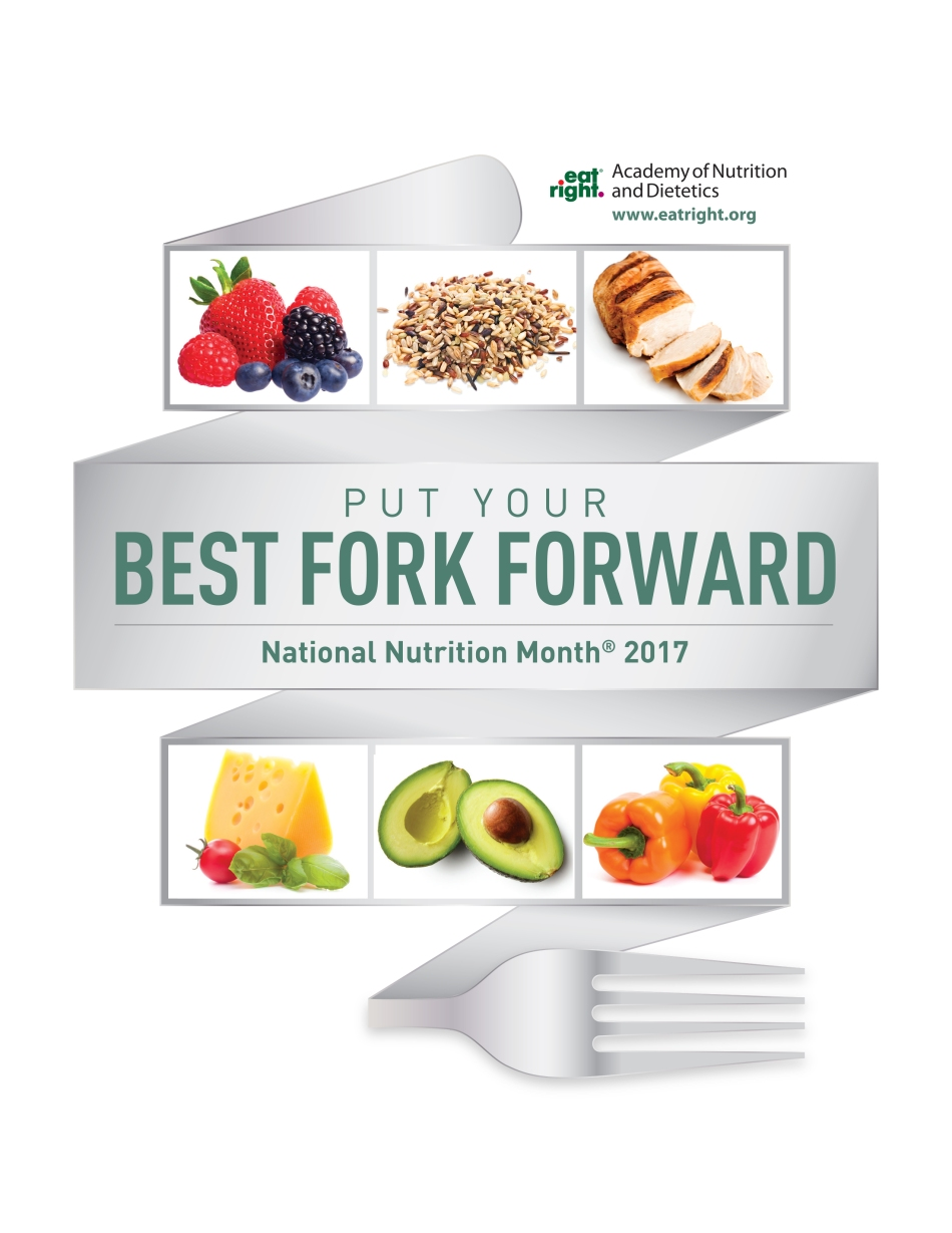 National Nutrition Month 2017: Put Your Best Fork Forward! For more information about National Nutrition Month and the Academy of Nutrition and Dietetics, visit www.eatright.org.